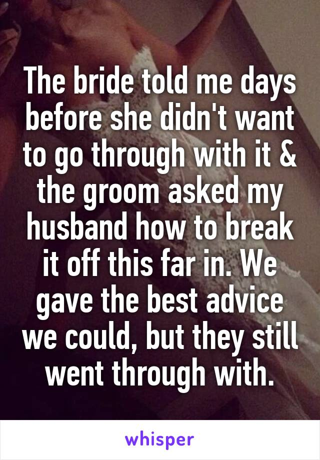 The bride told me days before she didn't want to go through with it & the groom asked my husband how to break it off this far in. We gave the best advice we could, but they still went through with.