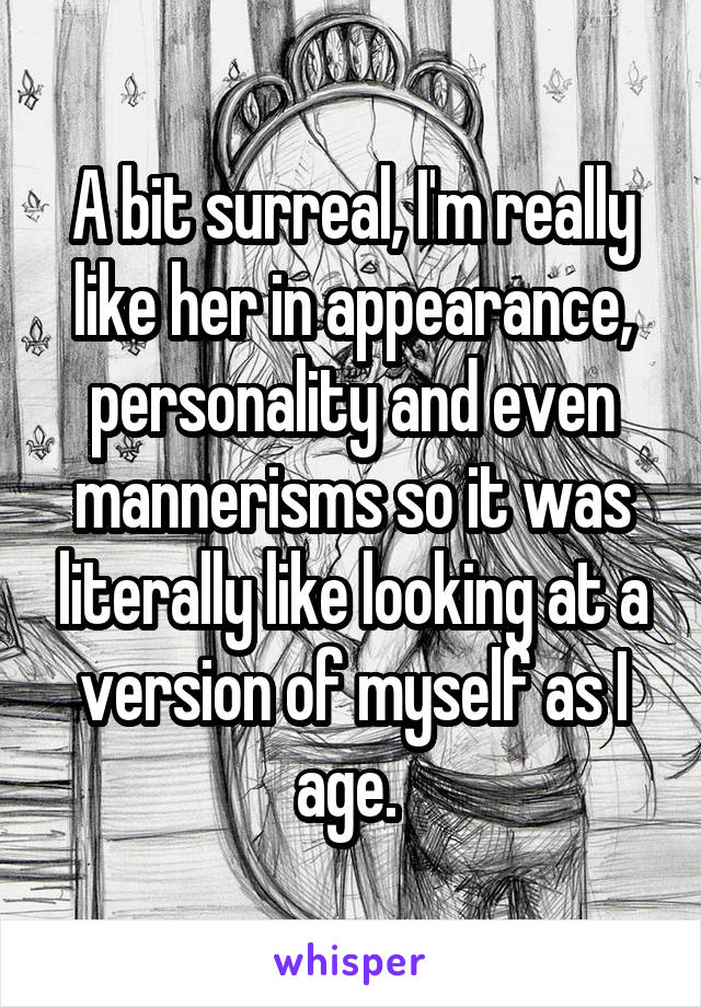 A bit surreal, I'm really like her in appearance, personality and even mannerisms so it was literally like looking at a version of myself as I age.