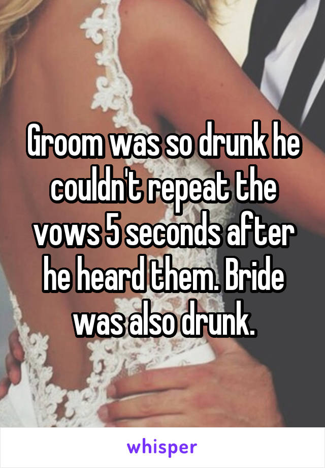 Groom was so drunk he couldn't repeat the vows 5 seconds after he heard them. Bride was also drunk.
