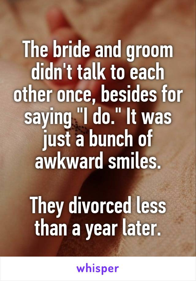 """The bride and groom didn't talk to each other once, besides for saying """"I do."""" It was just a bunch of awkward smiles.  They divorced less than a year later."""
