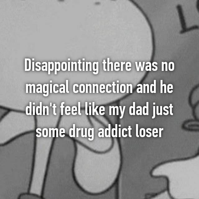 Disappointing there was no magical connection and he didn't feel like my dad just some drug addict loser
