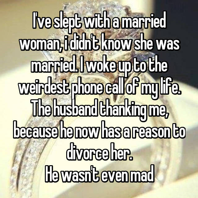 I've slept with a married woman, i didn't know she was married. I woke up to the weirdest phone call of my life. The husband thanking me, because he now has a reason to divorce her. He wasn't even mad