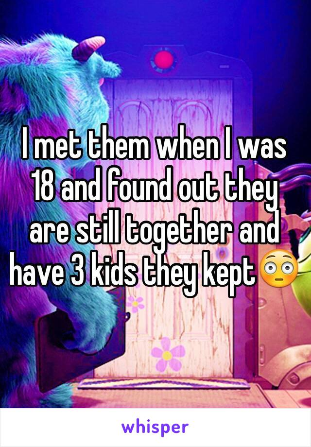 I met them when I was 18 and found out they are still together and have 3 kids they kept😳