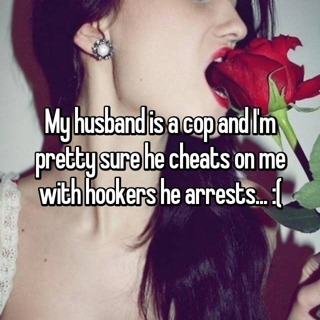 My husband is a cop and I'm pretty sure he cheats on me with hookers he arrests... :(