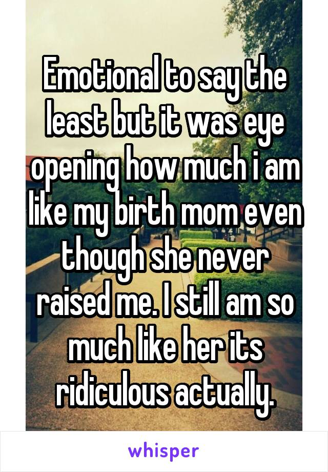 Emotional to say the least but it was eye opening how much i am like my birth mom even though she never raised me. I still am so much like her its ridiculous actually.