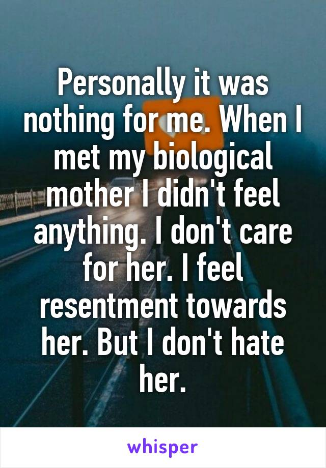 Personally it was nothing for me. When I met my biological mother I didn't feel anything. I don't care for her. I feel resentment towards her. But I don't hate her.