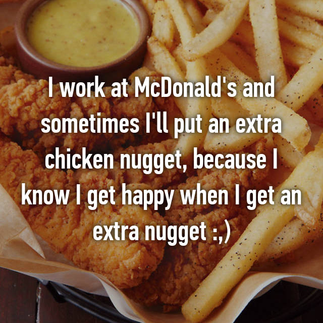 I work at McDonald's and sometimes I'll put an extra chicken nugget, because I know I get happy when I get an extra nugget :,)