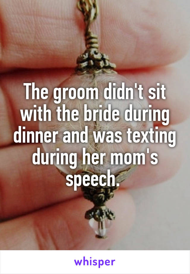 The groom didn't sit with the bride during dinner and was texting during her mom's speech.