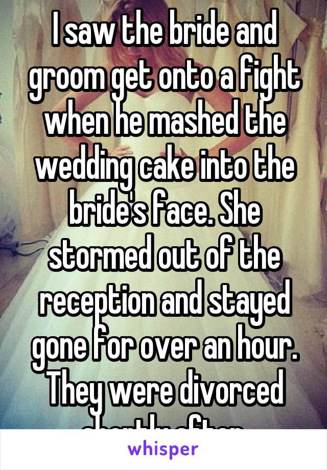 I saw the bride and groom get onto a fight when he mashed the wedding cake into the bride's face. She stormed out of the reception and stayed gone for over an hour. They were divorced shortly after.