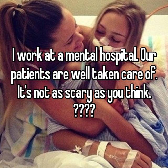 I work at a mental hospital. Our patients are well taken care of. It's not as scary as you think. ❤️❤️