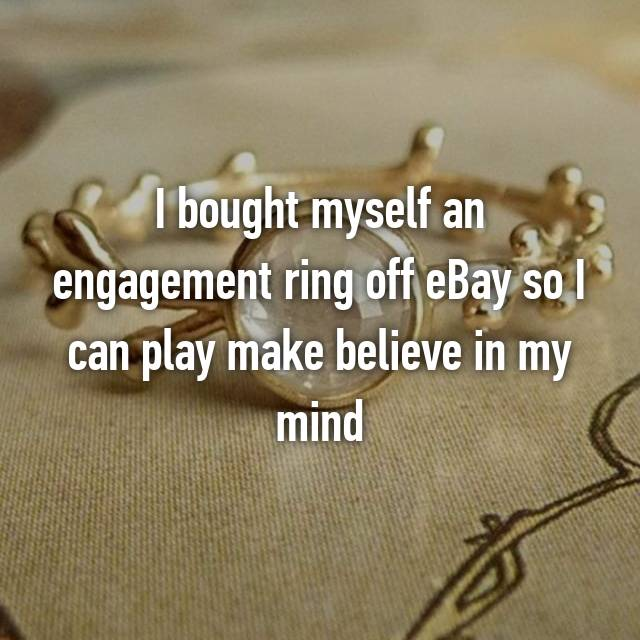 I bought myself an engagement ring off eBay so I can play make believe in my mind