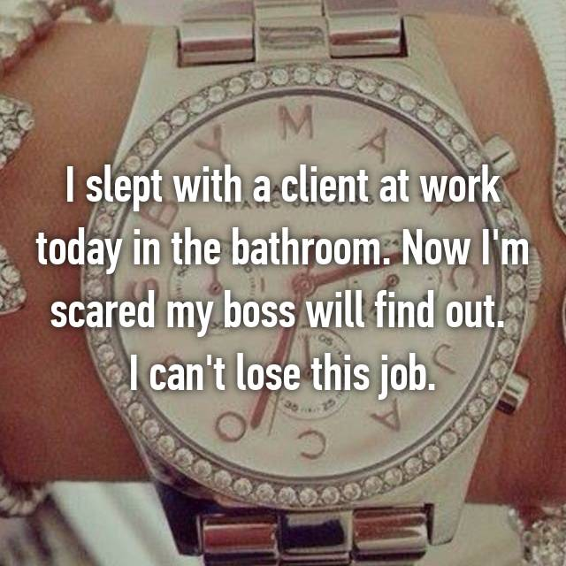 I slept with a client at work today in the bathroom. Now I'm scared my boss will find out.  I can't lose this job.