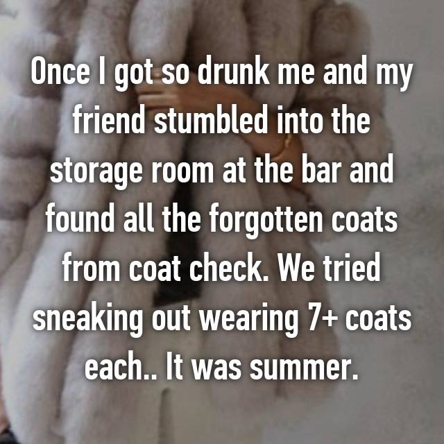 Once I got so drunk me and my friend stumbled into the storage room at the bar and found all the forgotten coats from coat check. We tried sneaking out wearing 7+ coats each.. It was summer.