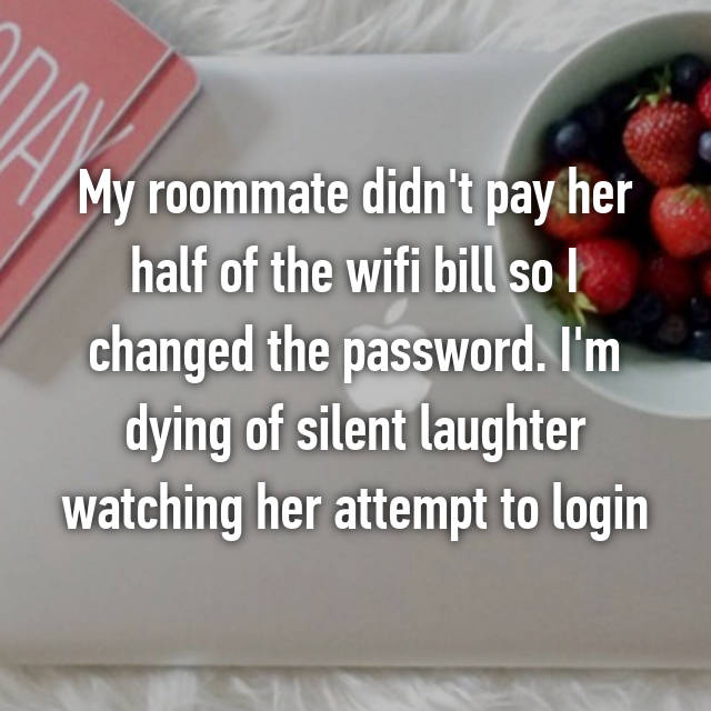 My roommate didn't pay her half of the wifi bill so I changed the password. I'm dying of silent laughter watching her attempt to login😂