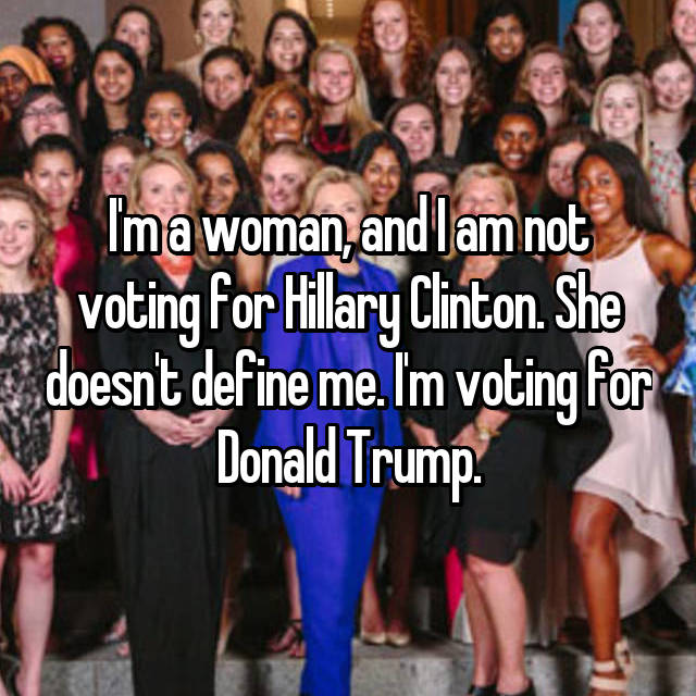 I'm a woman, and I am not voting for Hillary Clinton. She doesn't define me. I'm voting for Donald Trump.