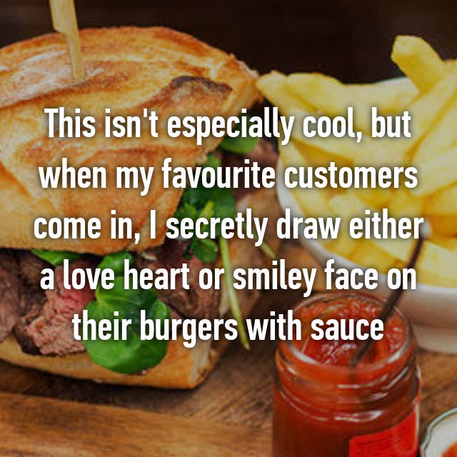 This isn't especially cool, but when my favourite customers come in, I secretly draw either a love heart or smiley face on their burgers with sauce 😂