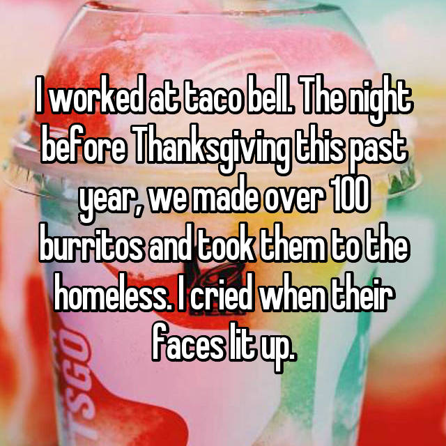 I worked at taco bell. The night before Thanksgiving this past year, we made over 100 burritos and took them to the homeless. I cried when their faces lit up.