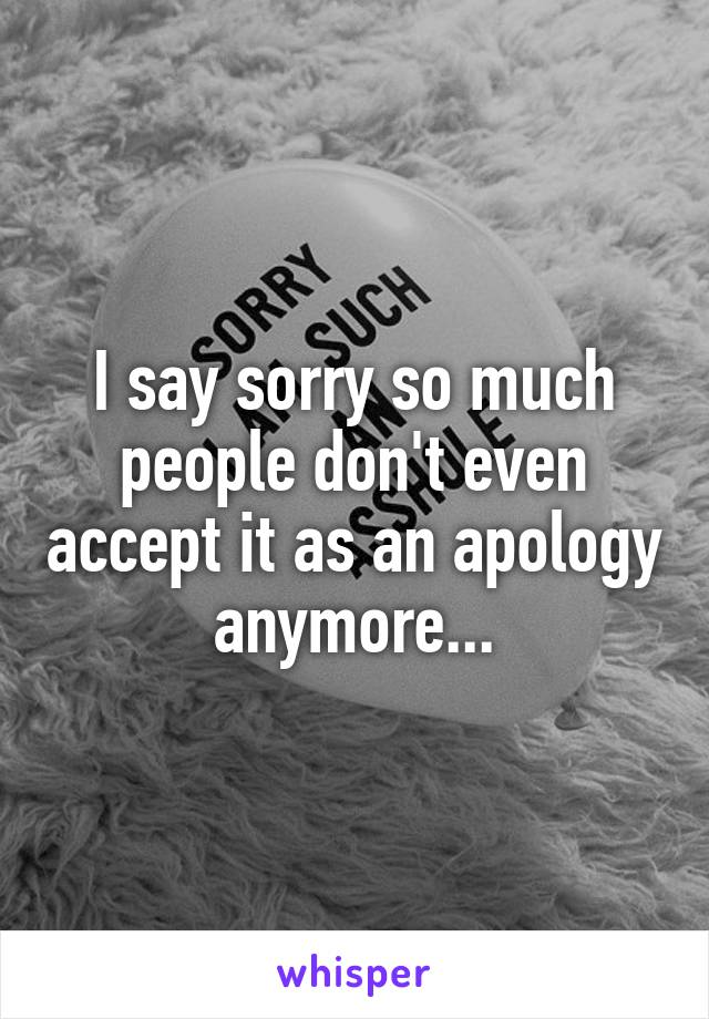 I say sorry so much people don't even accept it as an apology anymore...