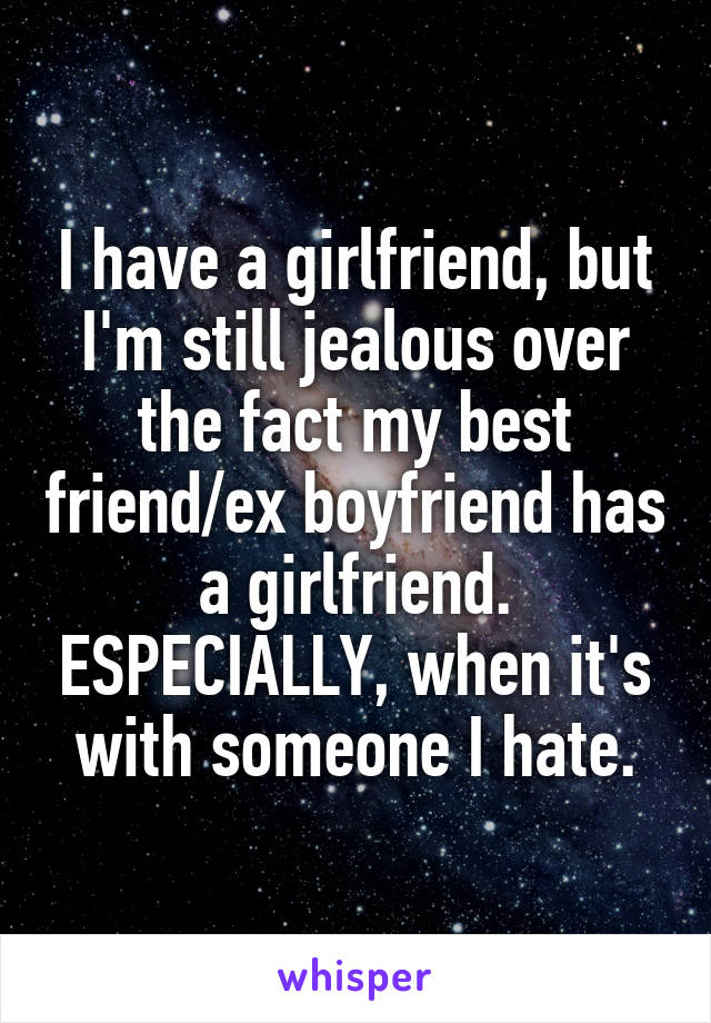 I have a girlfriend, but I'm still jealous over the fact my best friend/ex boyfriend has a girlfriend. ESPECIALLY, when it's with someone I hate.