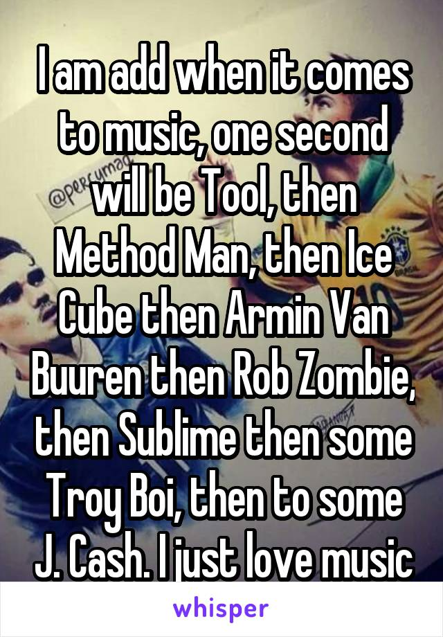 I am add when it comes to music, one second will be Tool, then Method Man, then Ice Cube then Armin Van Buuren then Rob Zombie, then Sublime then some Troy Boi, then to some J. Cash. I just love music