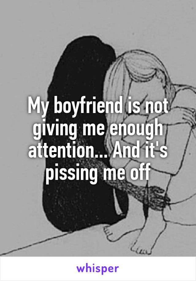 My boyfriend is not giving me enough attention... And it's pissing me off