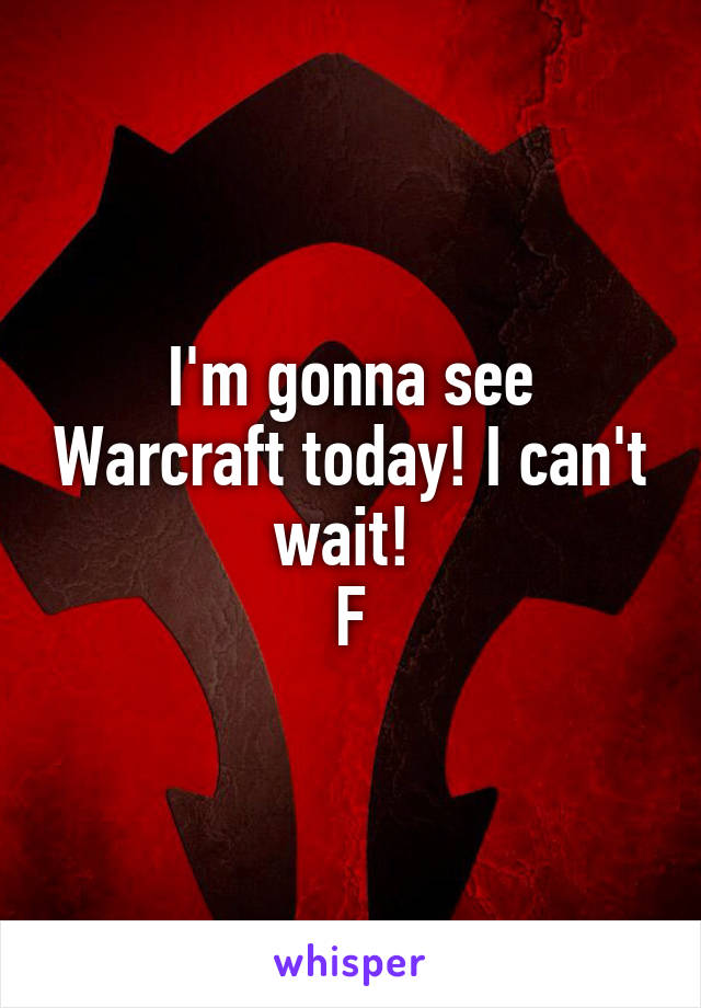 I'm gonna see Warcraft today! I can't wait!  F