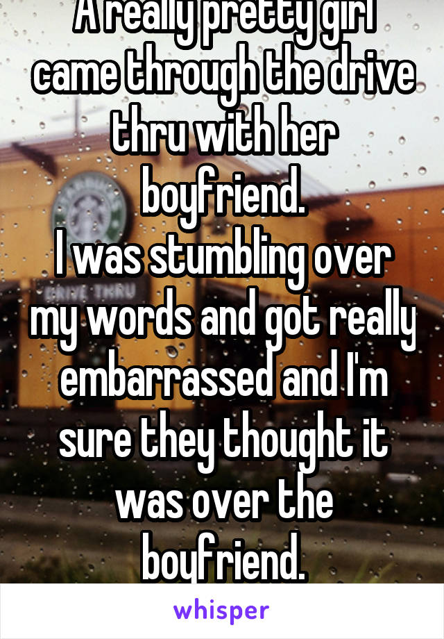 A really pretty girl came through the drive thru with her boyfriend. I was stumbling over my words and got really embarrassed and I'm sure they thought it was over the boyfriend. 18/f