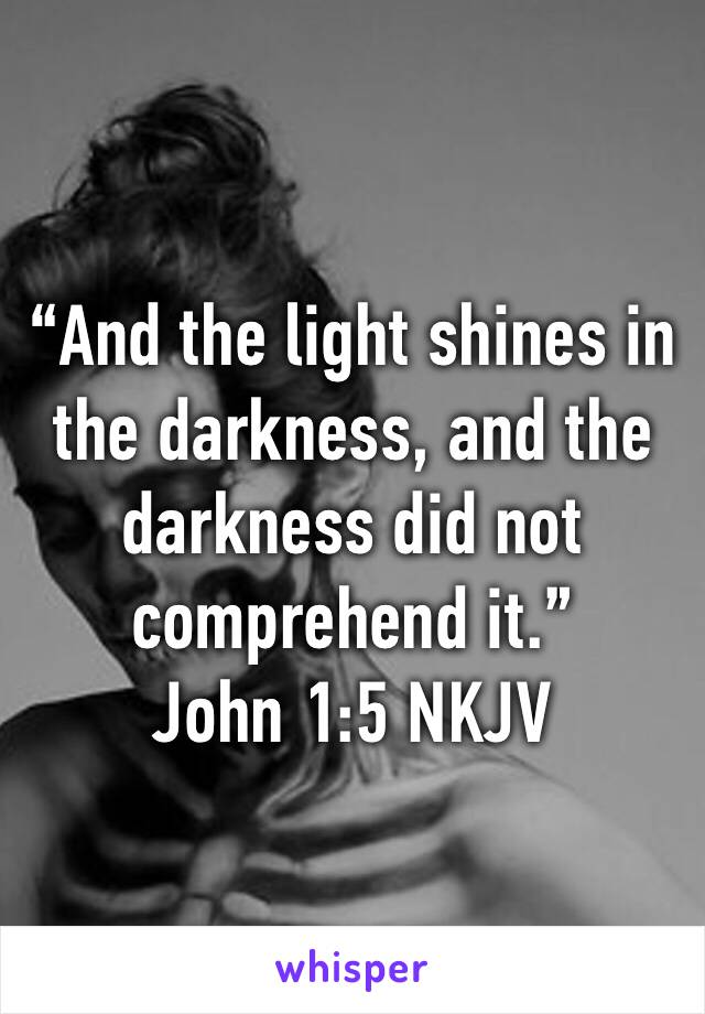 """And the light shines in the darkness, and the darkness did not comprehend it."" ‭‭John‬ ‭1:5‬ ‭NKJV‬‬"