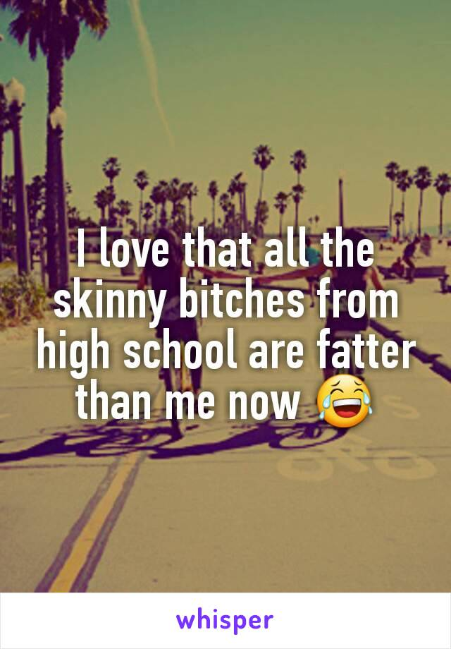 I love that all the skinny bitches from high school are fatter than me now 😂