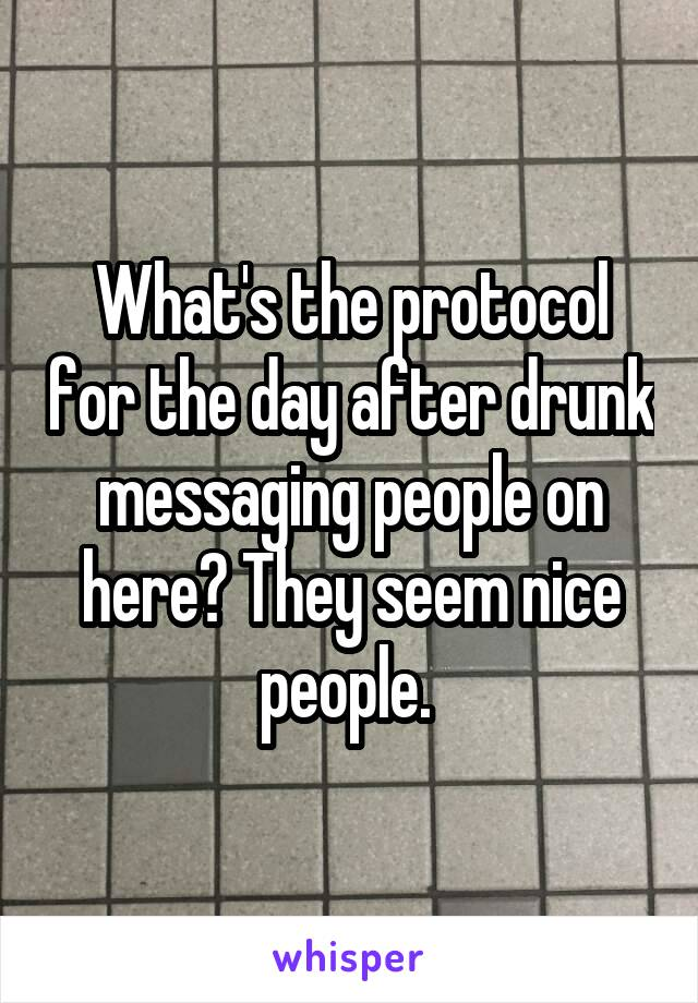 What's the protocol for the day after drunk messaging people on here? They seem nice people.