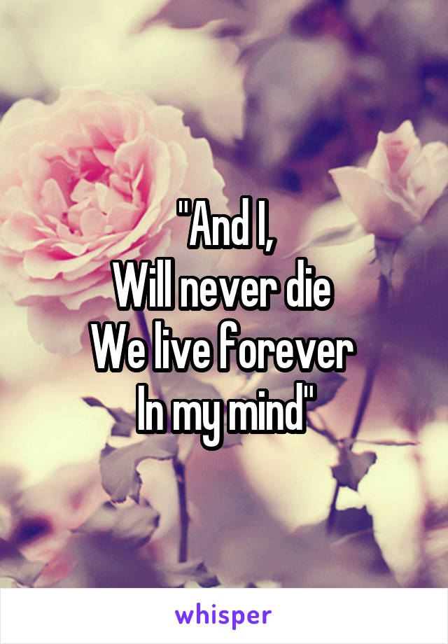 """""""And I, Will never die  We live forever  In my mind"""""""