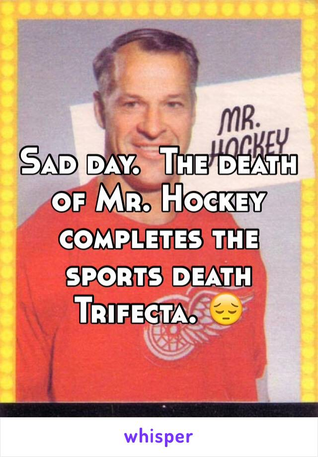 Sad day.  The death of Mr. Hockey completes the sports death Trifecta. 😔