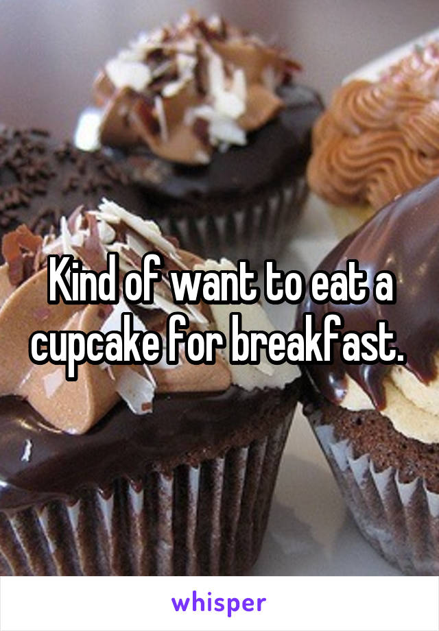 Kind of want to eat a cupcake for breakfast.