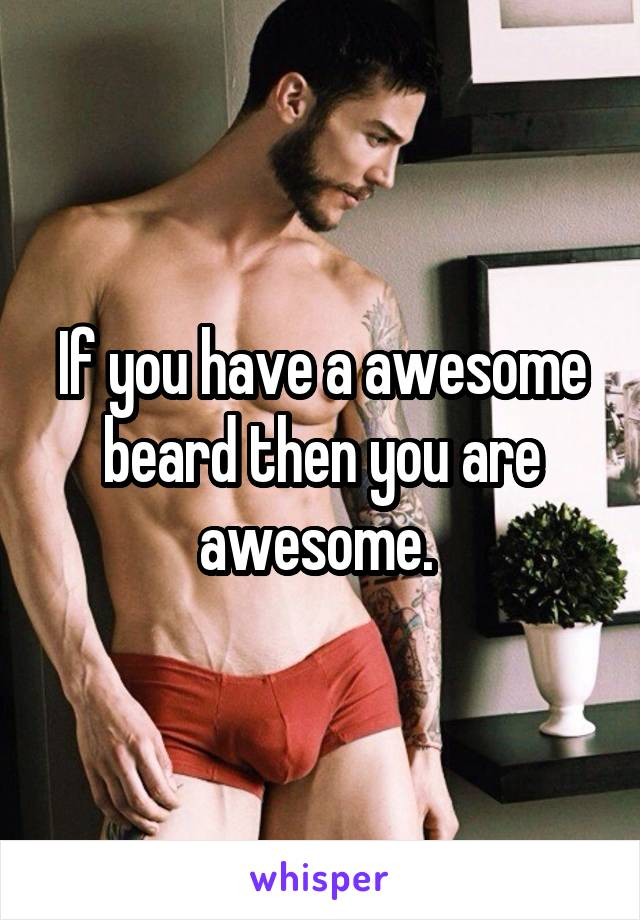If you have a awesome beard then you are awesome.