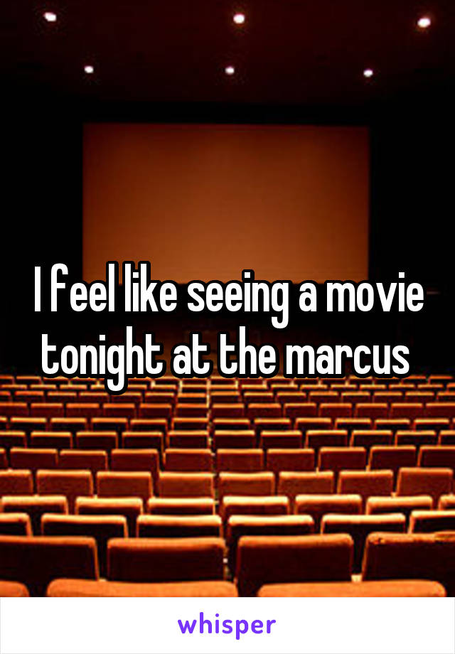 I feel like seeing a movie tonight at the marcus