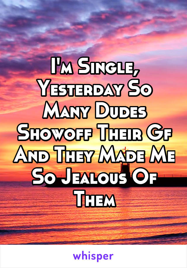 I'm Single, Yesterday So Many Dudes Showoff Their Gf And They Made Me So Jealous Of Them