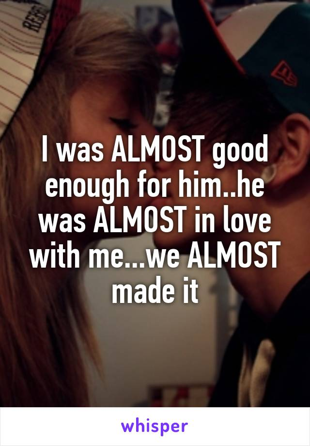 I was ALMOST good enough for him..he was ALMOST in love with me...we ALMOST made it
