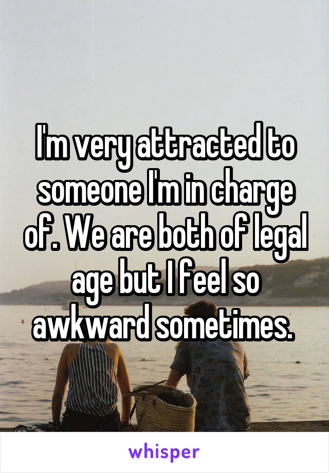 I'm very attracted to someone I'm in charge of. We are both of legal age but I feel so awkward sometimes.