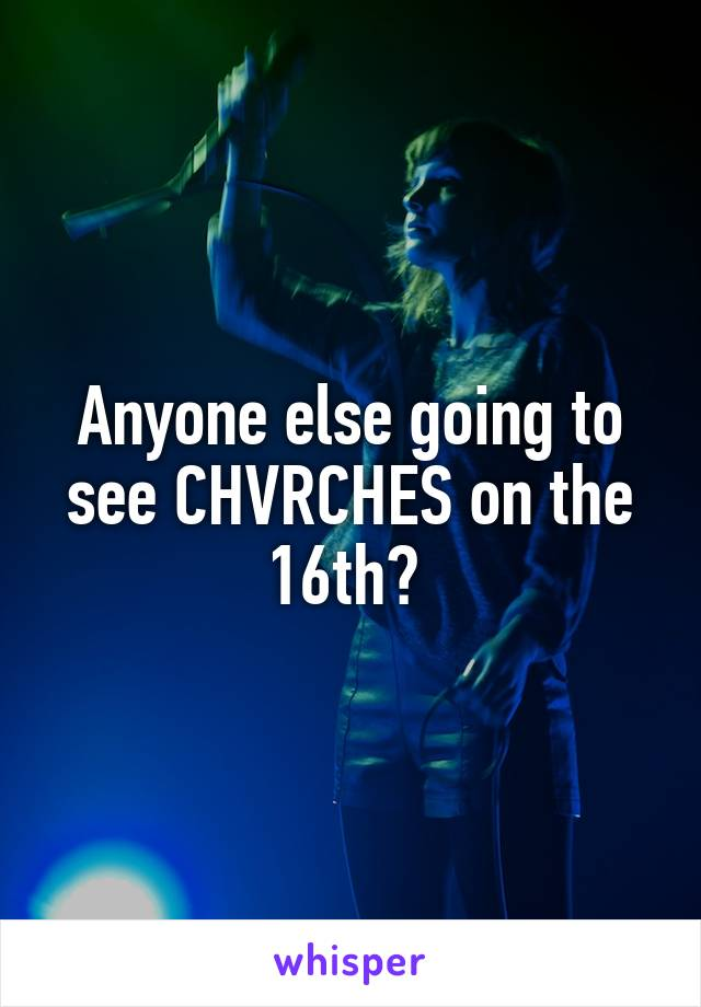Anyone else going to see CHVRCHES on the 16th?