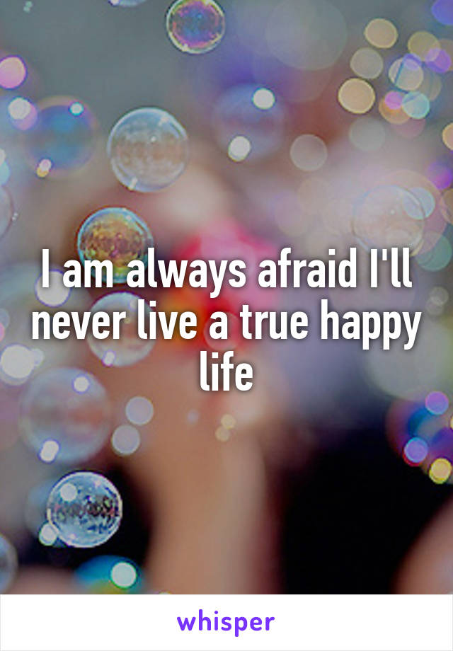 I am always afraid I'll never live a true happy life