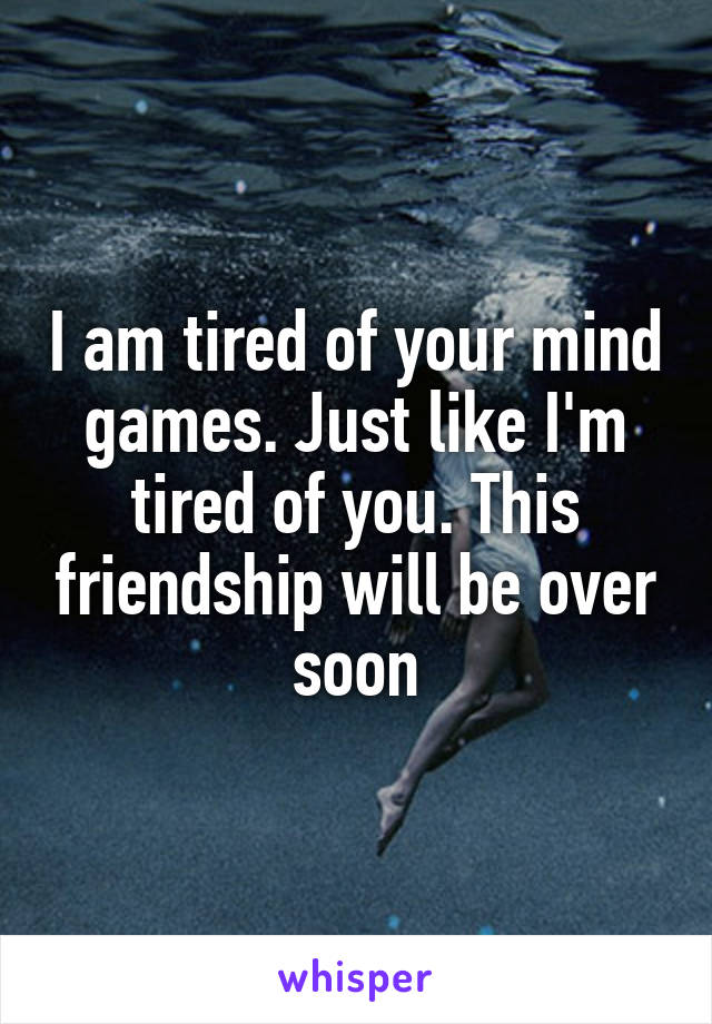 I am tired of your mind games. Just like I'm tired of you. This friendship will be over soon