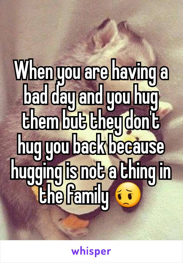 When you are having a bad day and you hug them but they don't hug you back because hugging is not a thing in the family 😔