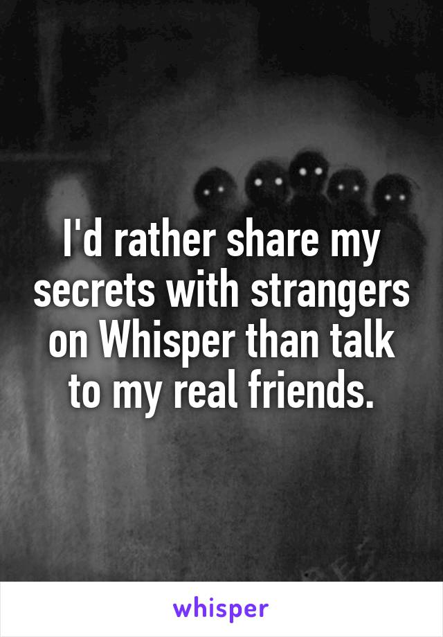 I'd rather share my secrets with strangers on Whisper than talk to my real friends.