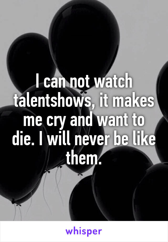 I can not watch talentshows, it makes me cry and want to die. I will never be like them.