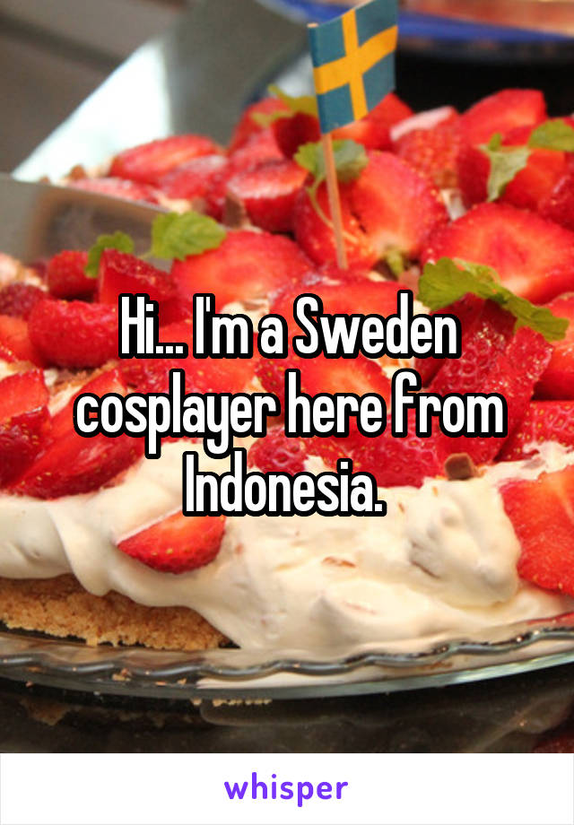Hi... I'm a Sweden cosplayer here from Indonesia.