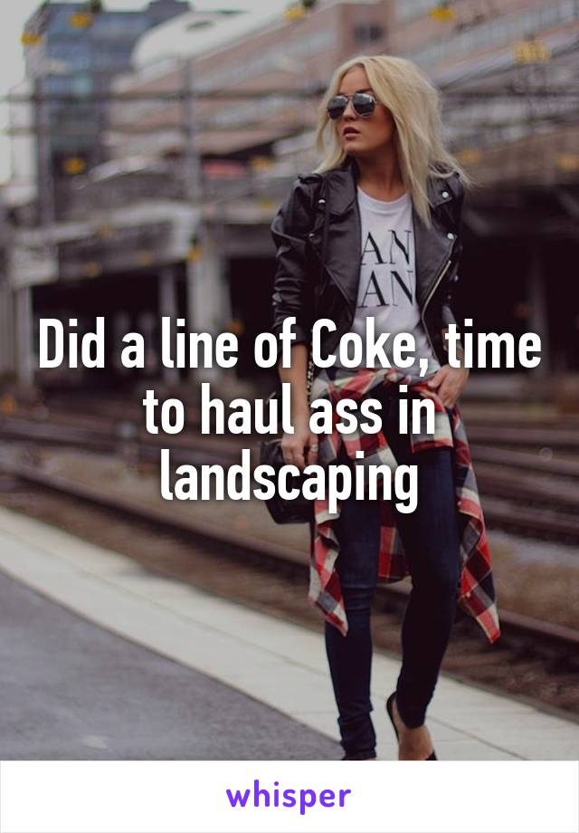 Did a line of Coke, time to haul ass in landscaping