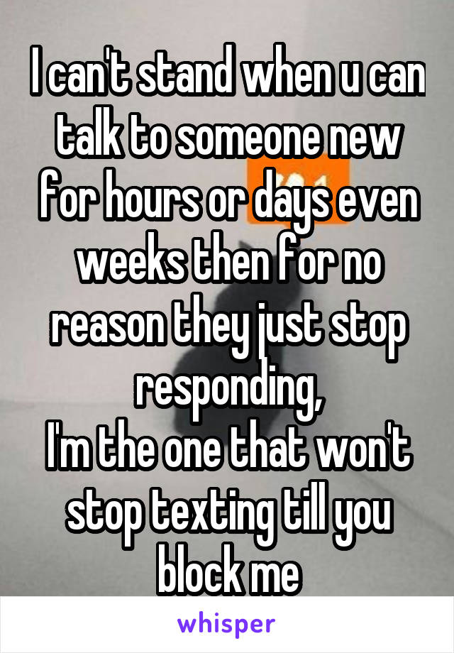 I can't stand when u can talk to someone new for hours or days even weeks then for no reason they just stop responding, I'm the one that won't stop texting till you block me