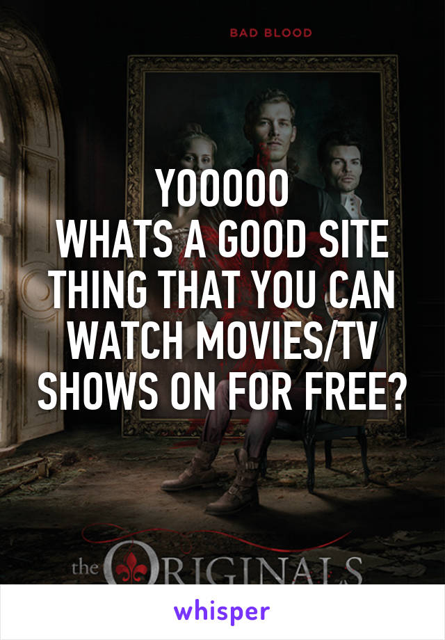 YOOOOO WHATS A GOOD SITE THING THAT YOU CAN WATCH MOVIES/TV SHOWS ON FOR FREE?