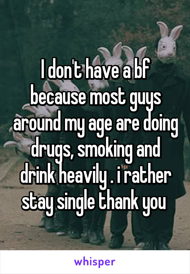 I don't have a bf because most guys around my age are doing drugs, smoking and drink heavily . i rather stay single thank you
