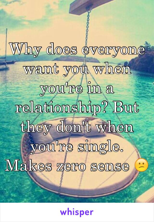 Why does everyone want you when you're in a relationship? But they don't when you're single. Makes zero sense 😕